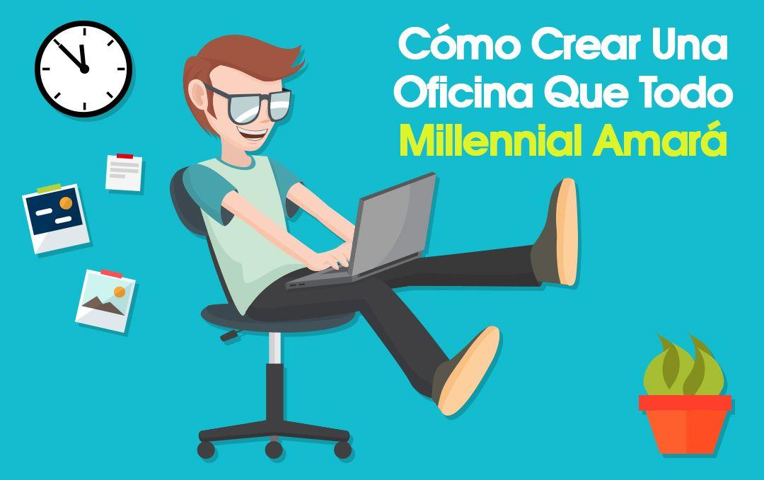Cómo Crear Una Oficina Que Todo Millennial Amará